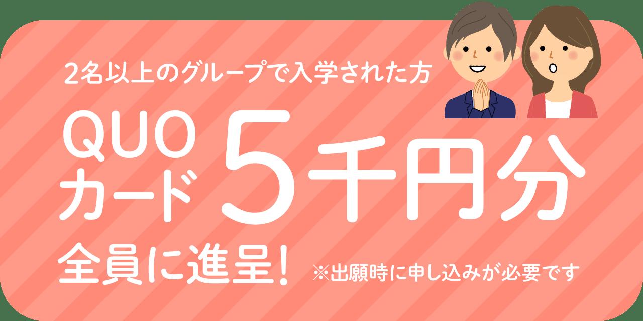 2名以上のグループで一緒に入学された方全員に、QUOカード5000円分を進呈!