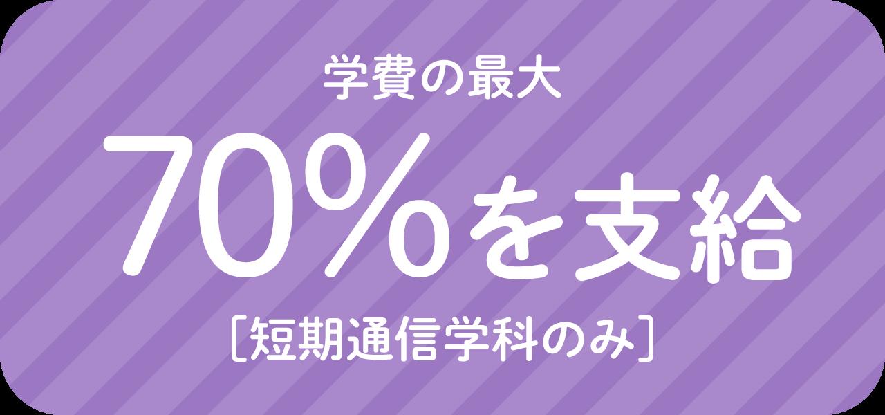 専門実践教育訓練給付制度で学費の最大70%を支給!(短期通信学科のみ)